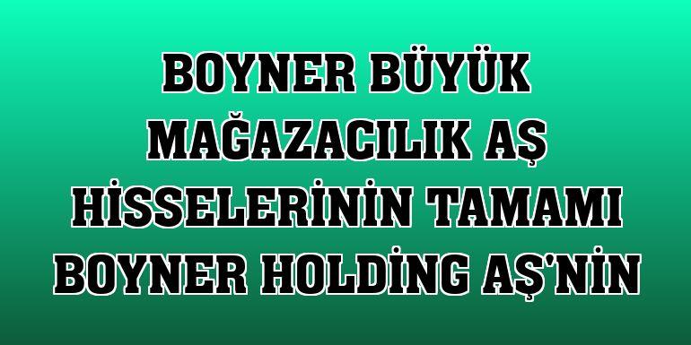 Boyner Büyük Mağazacılık AŞ hisselerinin tamamı Boyner Holding AŞ'nin