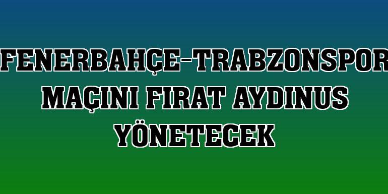 Fenerbahçe-Trabzonspor maçını Fırat Aydınus yönetecek