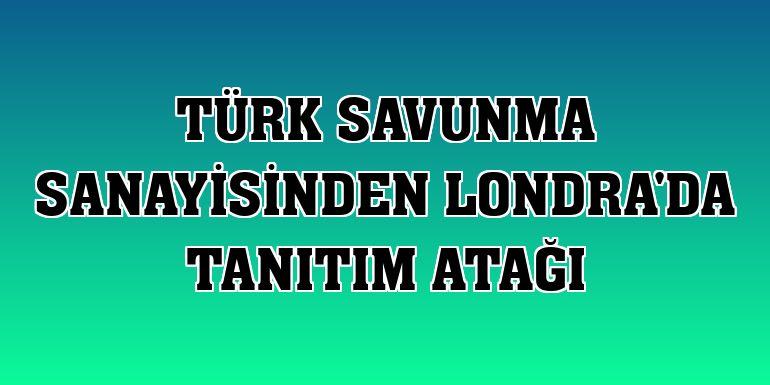 Türk savunma sanayisinden Londra'da tanıtım atağı