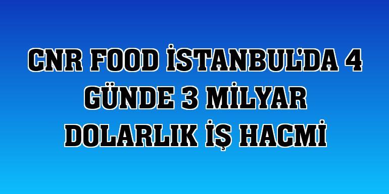 CNR Food İstanbul'da 4 günde 3 milyar dolarlık iş hacmi