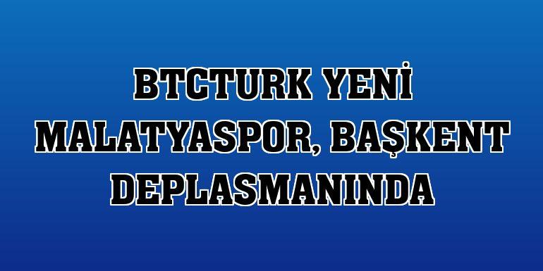 BtcTurk Yeni Malatyaspor, başkent deplasmanında