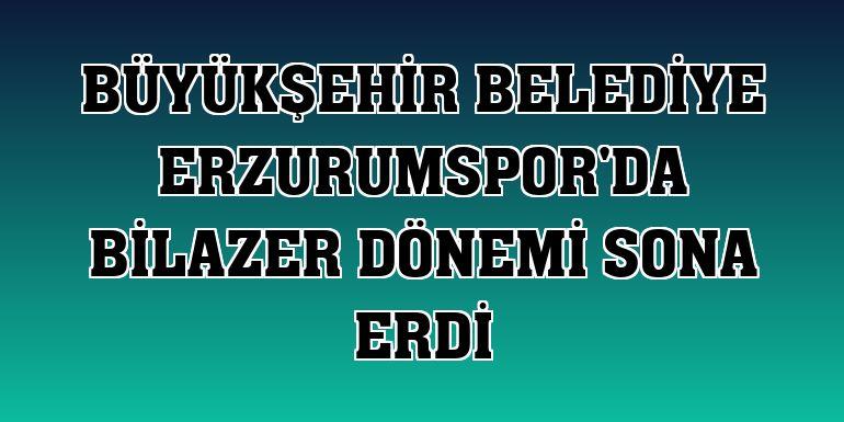 Büyükşehir Belediye Erzurumspor'da Bilazer dönemi sona erdi