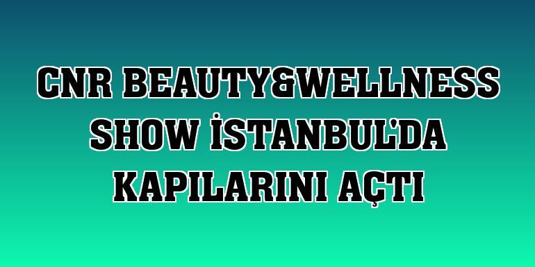 CNR Beauty&Wellness Show İstanbul'da kapılarını açtı