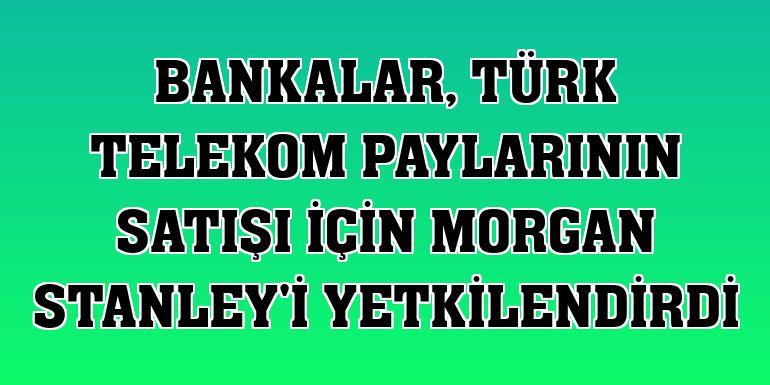 Bankalar, Türk Telekom paylarının satışı için Morgan Stanley'i yetkilendirdi
