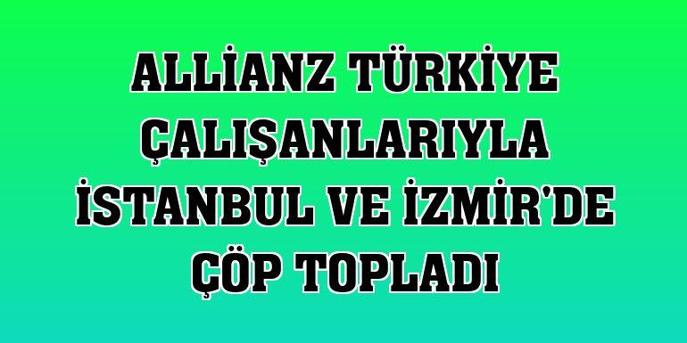 Allianz Türkiye çalışanlarıyla İstanbul ve İzmir'de çöp topladı