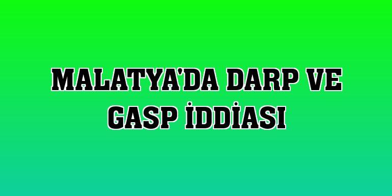 Malatya'da darp ve gasp iddiası