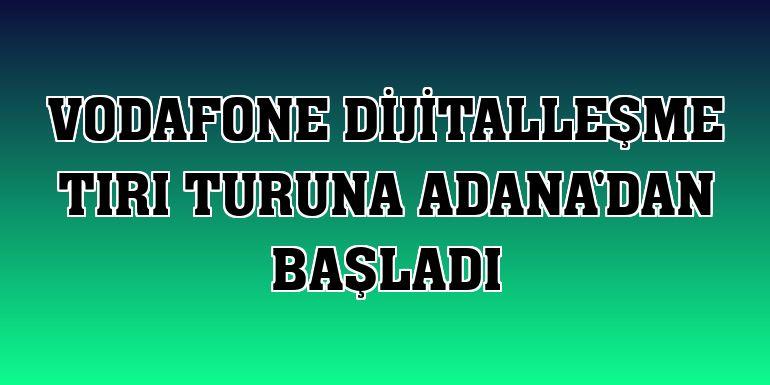 Vodafone Dijitalleşme Tırı turuna Adana'dan başladı