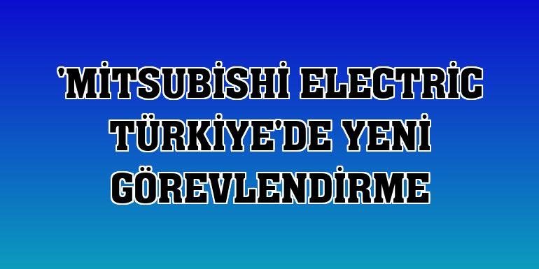 'Mitsubishi Electric Türkiye'de yeni görevlendirme