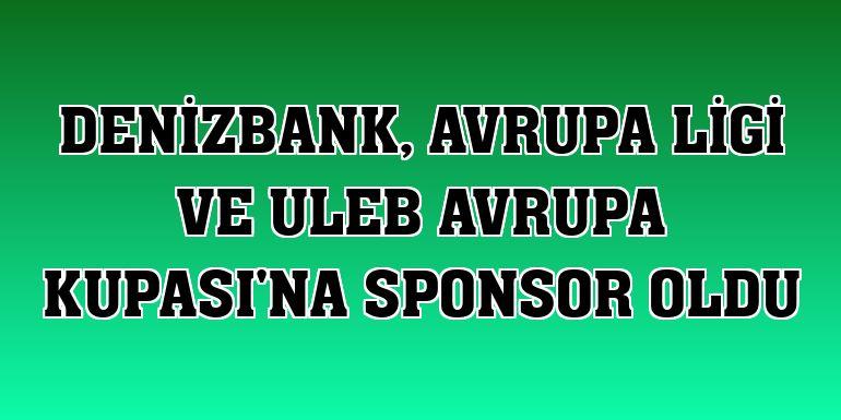 DenizBank, Avrupa Ligi ve ULEB Avrupa Kupası'na sponsor oldu