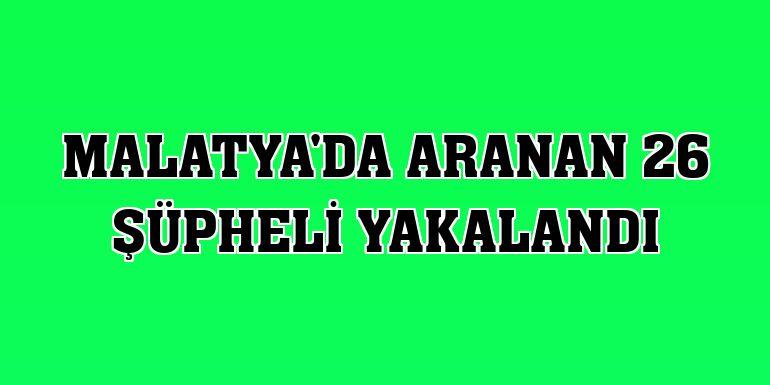 Malatya'da aranan 26 şüpheli yakalandı