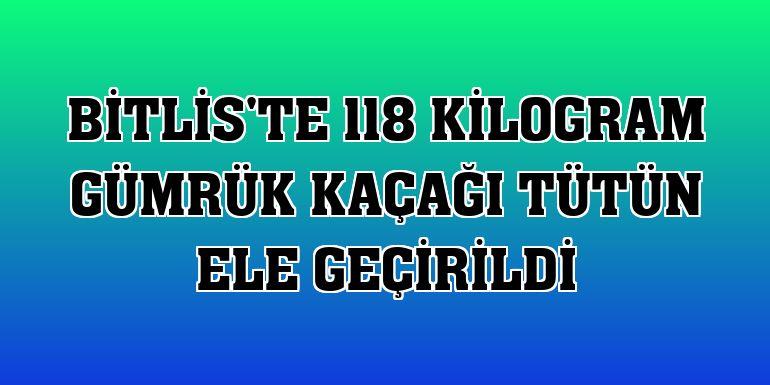 Bitlis'te 118 kilogram gümrük kaçağı tütün ele geçirildi