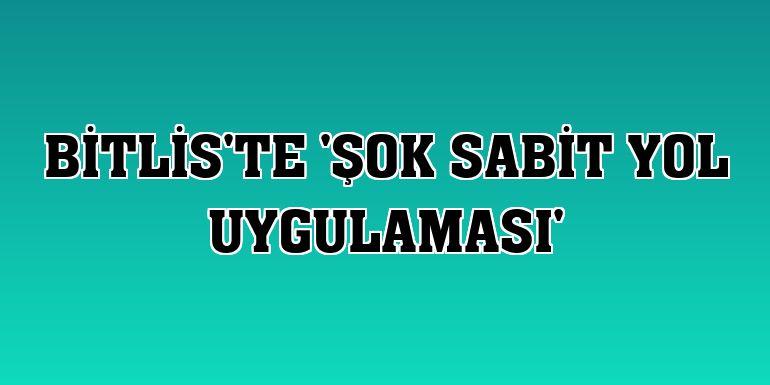 Bitlis'te 'şok sabit yol uygulaması'