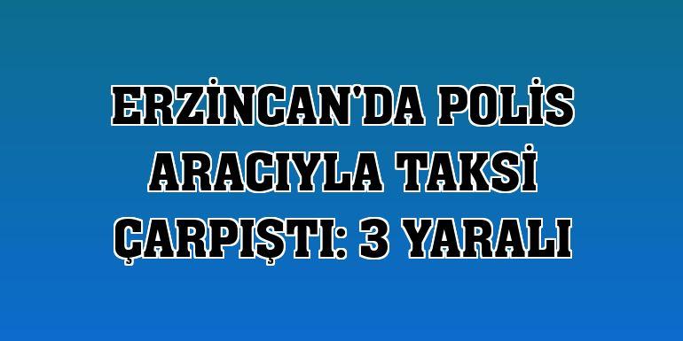 Erzincan'da polis aracıyla taksi çarpıştı: 3 yaralı