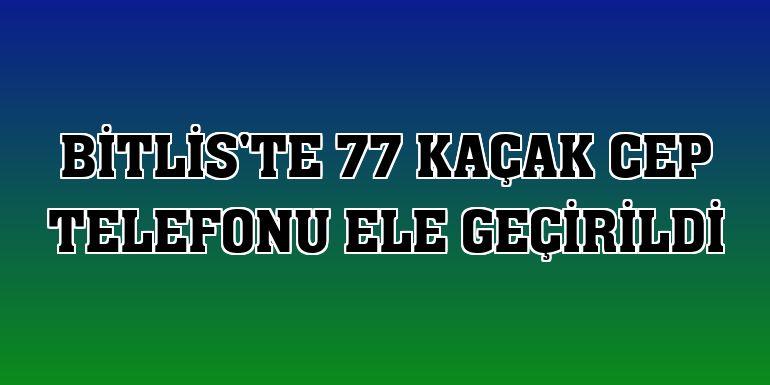 Bitlis'te 77 kaçak cep telefonu ele geçirildi
