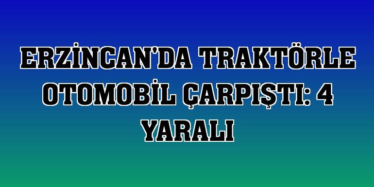 Erzincan'da traktörle otomobil çarpıştı: 4 yaralı