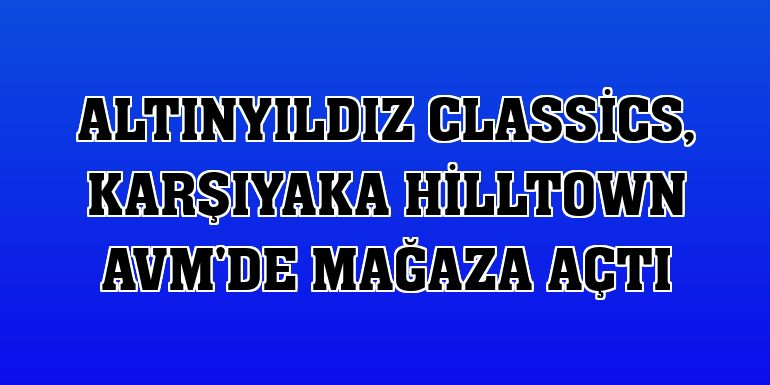 Altınyıldız Classics, Karşıyaka Hilltown AVM'de mağaza açtı