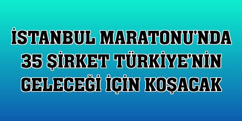 İstanbul Maratonu'nda 35 şirket Türkiye'nin geleceği için koşacak