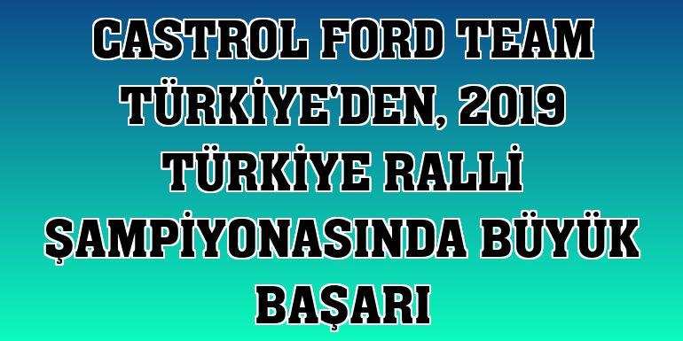 Castrol Ford Team Türkiye'den, 2019 Türkiye ralli şampiyonasında büyük başarı