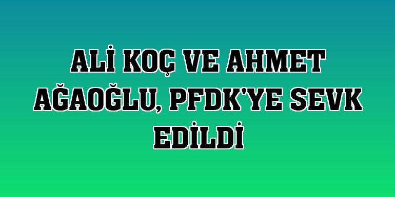 Ali Koç ve Ahmet Ağaoğlu, PFDK'ye sevk edildi