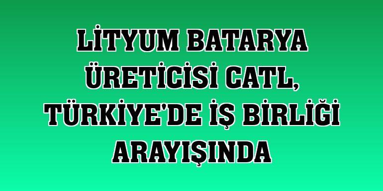 Lityum batarya üreticisi CATL, Türkiye'de iş birliği arayışında