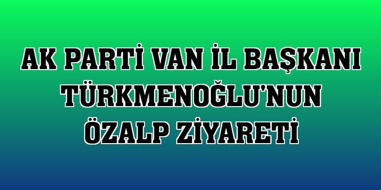 AK Parti Van İl Başkanı Türkmenoğlu'nun Özalp ziyareti