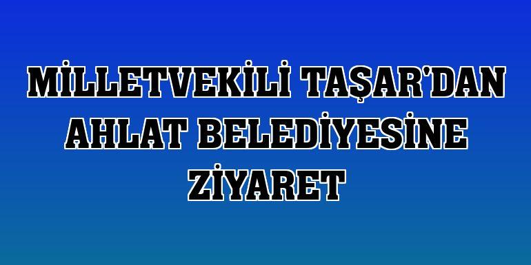 Milletvekili Taşar'dan Ahlat Belediyesine ziyaret