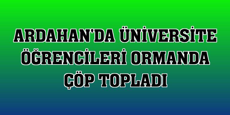 Ardahan'da üniversite öğrencileri ormanda çöp topladı