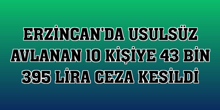 Erzincan'da usulsüz avlanan 10 kişiye 43 bin 395 lira ceza kesildi