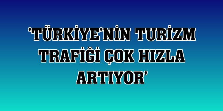 'Türkiye'nin turizm trafiği çok hızla artıyor'