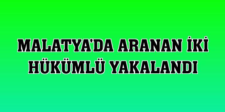 Malatya'da aranan iki hükümlü yakalandı