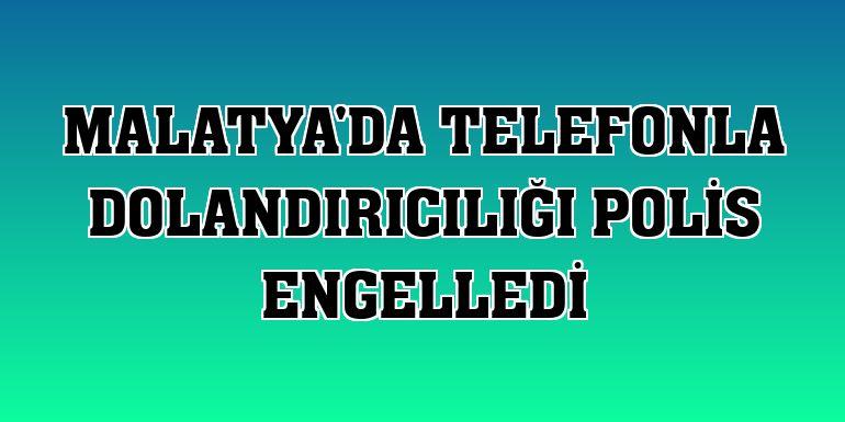 Malatya'da telefonla dolandırıcılığı polis engelledi