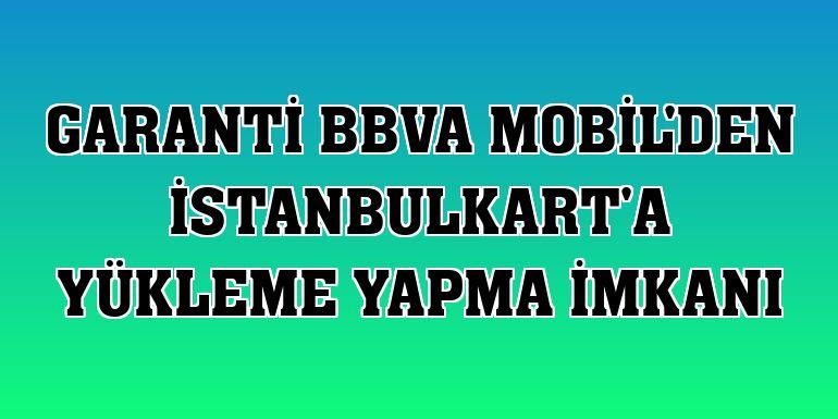 Garanti BBVA Mobil'den İstanbulkart'a yükleme yapma imkanı