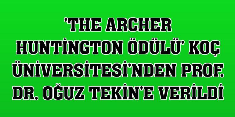 'The Archer Huntington Ödülü' Koç Üniversitesi'nden Prof. Dr. Oğuz Tekin'e verildi