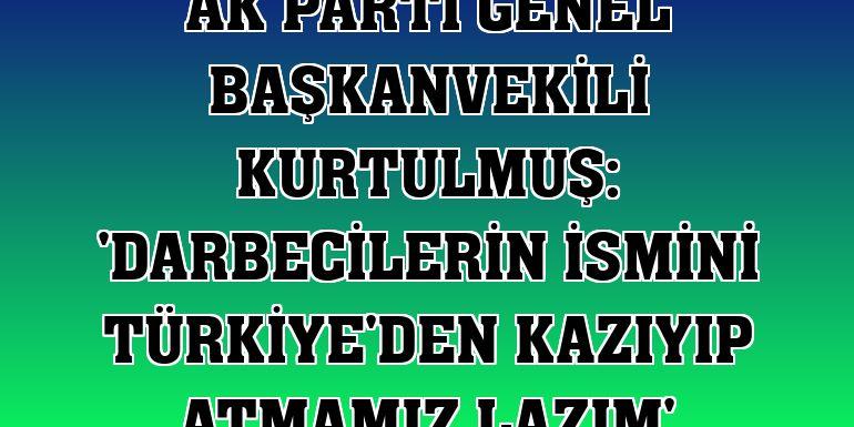 AK Parti Genel Başkanvekili Kurtulmuş: 'Darbecilerin ismini Türkiye'den kazıyıp atmamız lazım'