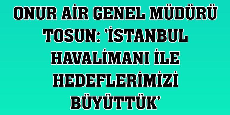 Onur Air Genel Müdürü Tosun: 'İstanbul Havalimanı ile hedeflerimizi büyüttük'