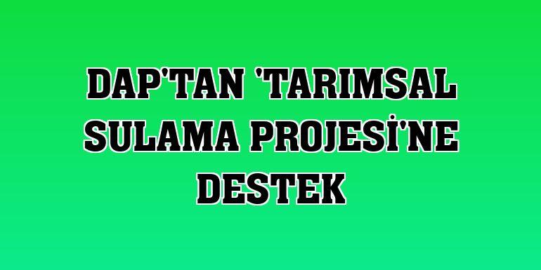 DAP'tan 'Tarımsal Sulama Projesi'ne destek