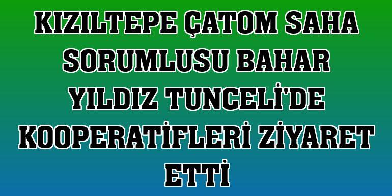 Kızıltepe ÇATOM saha sorumlusu Bahar Yıldız Tunceli'de kooperatifleri ziyaret etti