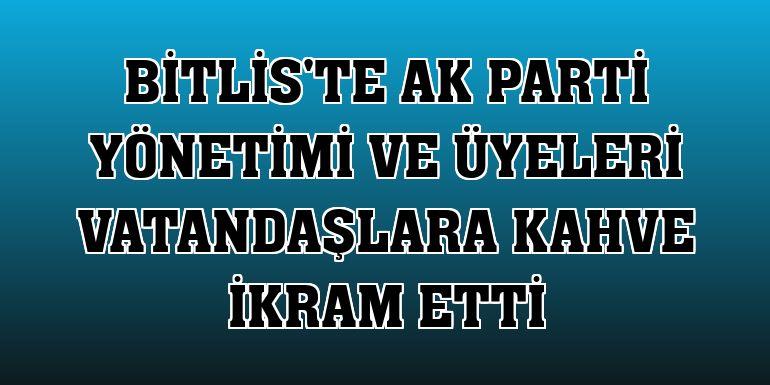 Bitlis'te AK Parti yönetimi ve üyeleri vatandaşlara kahve ikram etti