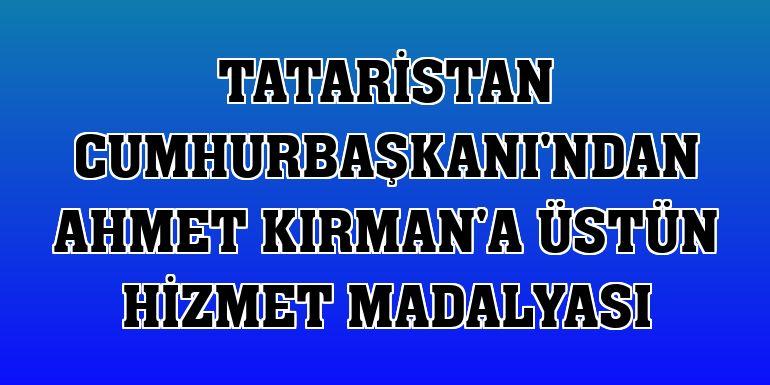 Tataristan Cumhurbaşkanı'ndan Ahmet Kırman'a üstün hizmet madalyası