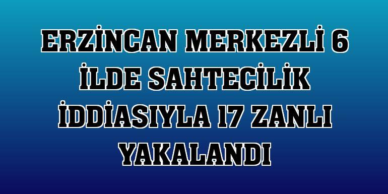 Erzincan merkezli 6 ilde sahtecilik iddiasıyla 17 zanlı yakalandı