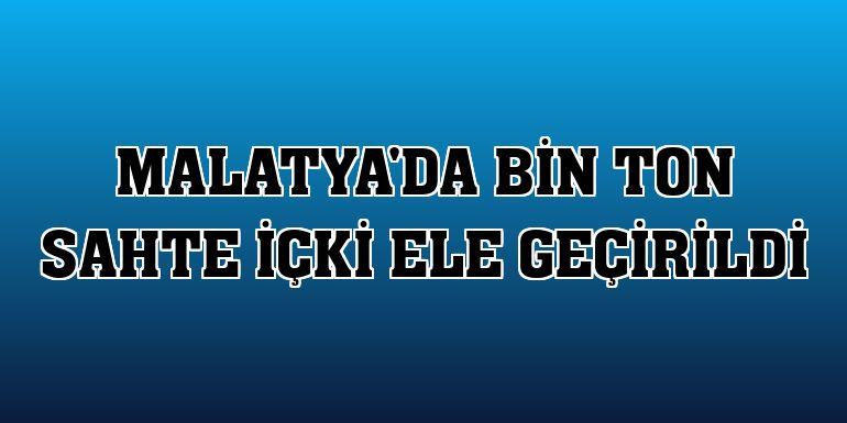 Malatya'da bin ton sahte içki ele geçirildi