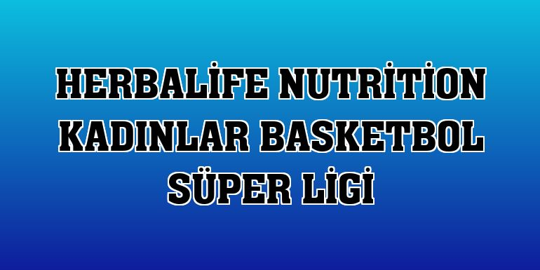 Herbalife Nutrition Kadınlar Basketbol Süper Ligi - Son Dakika Haberleri