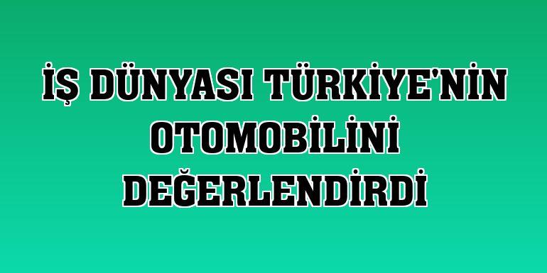 İş dünyası Türkiye'nin Otomobilini değerlendirdi