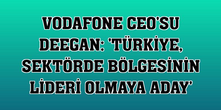 Vodafone CEO'su Deegan: 'Türkiye, sektörde bölgesinin lideri olmaya aday'