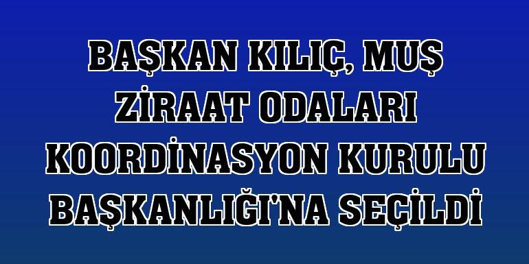 Başkan Kılıç, Muş Ziraat Odaları Koordinasyon Kurulu Başkanlığı'na seçildi