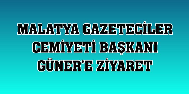 Malatya Gazeteciler Cemiyeti Başkanı Güner'e ziyaret