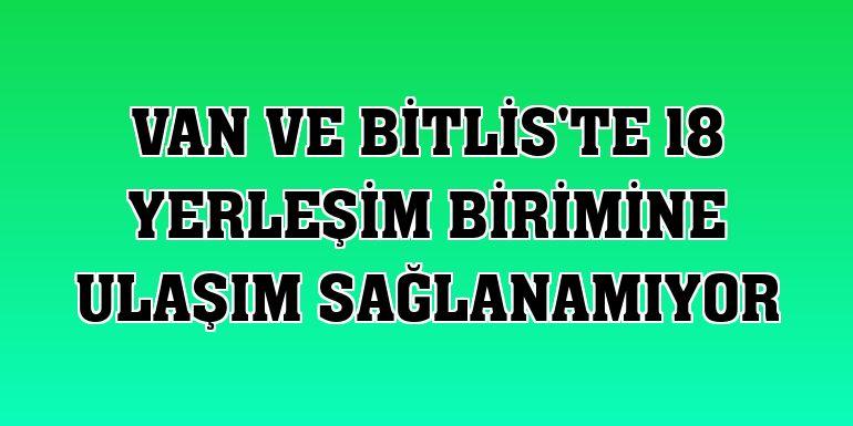 Van ve Bitlis'te 18 yerleşim birimine ulaşım sağlanamıyor