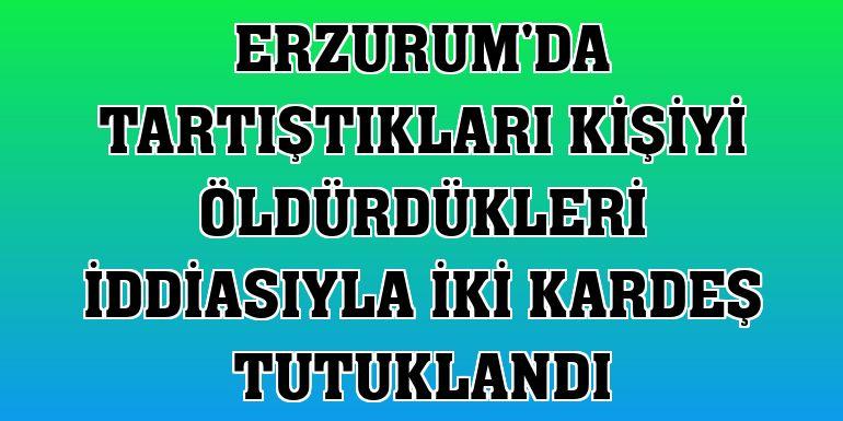 Erzurum'da tartıştıkları kişiyi öldürdükleri iddiasıyla iki kardeş tutuklandı