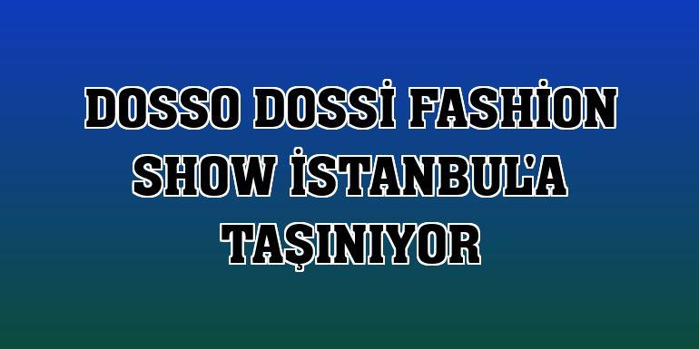 Dosso Dossi Fashion Show İstanbul'a taşınıyor