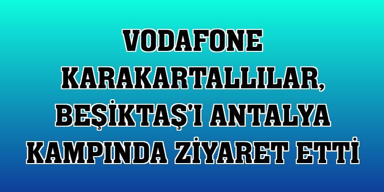 Vodafone Karakartallılar, Beşiktaş'ı Antalya kampında ziyaret etti
